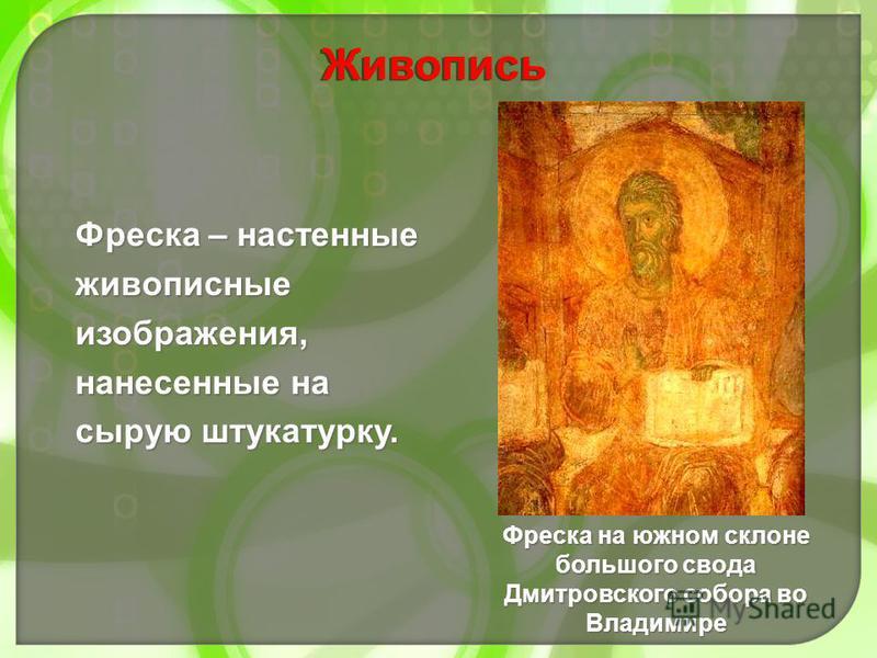 Фреска – настенные живописные изображения, нанесенные на сырую штукатурку. Фреска на южном склоне большого свода Дмитровского собора во Владимире Живопись