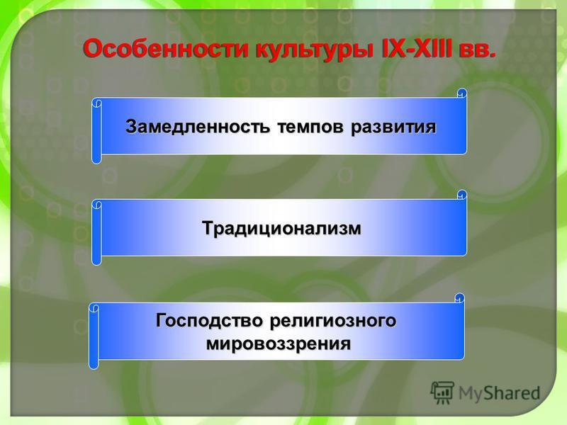 Особенности культуры IX-XIII вв. Замедленность темпов развития Традиционализм Господство религиозного мировоззрения