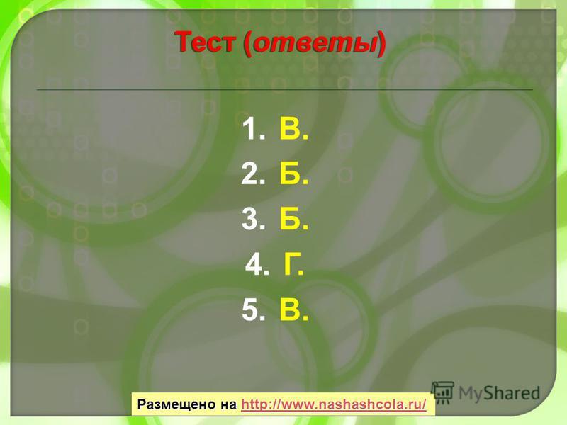1.В. 2.Б. 3.Б. 4.Г. 5.В. Тест (ответы) Размещено на http://www.nashashcola.ru/ http://www.nashashcola.ru/