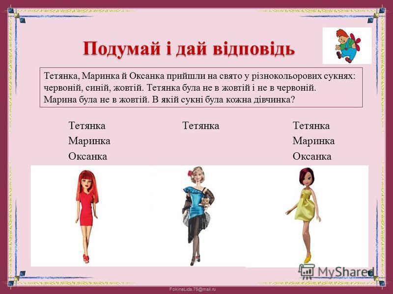 FokinaLida.75@mail.ru Подумай і дай відповідь Тетянка, Маринка й Оксанка прийшли на свято у різнокольорових сукнях: червоній, синій, жовтій. Тетянка була не в жовтій і не в червоній. Марина була не в жовтій. В якій сукні була кожна дівчинка? (тисни н