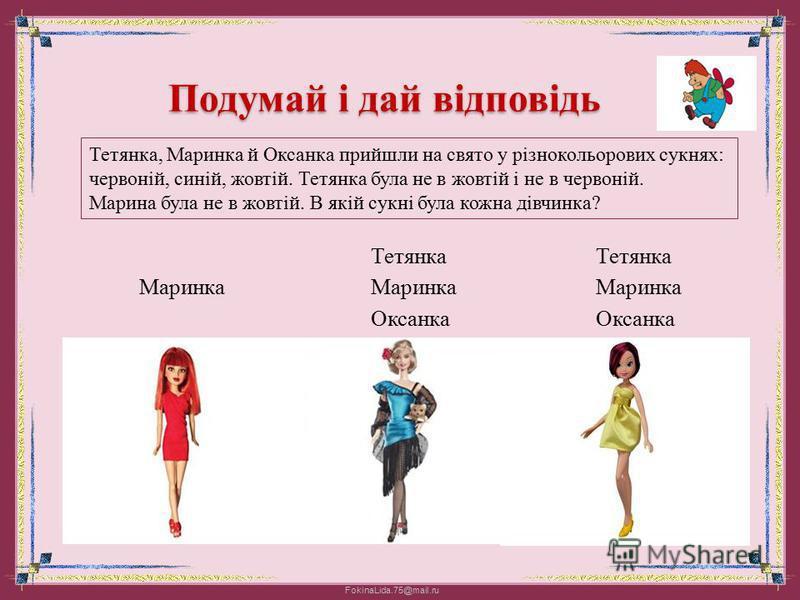 FokinaLida.75@mail.ru Подумай і дай відповідь Тетянка, Маринка й Оксанка прийшли на свято у різнокольорових сукнях: червоній, синій, жовтій. Тетянка була не в жовтій і не в червоній. Марина була не в жовтій. В якій сукні була кожна дівчинка? Тетянка