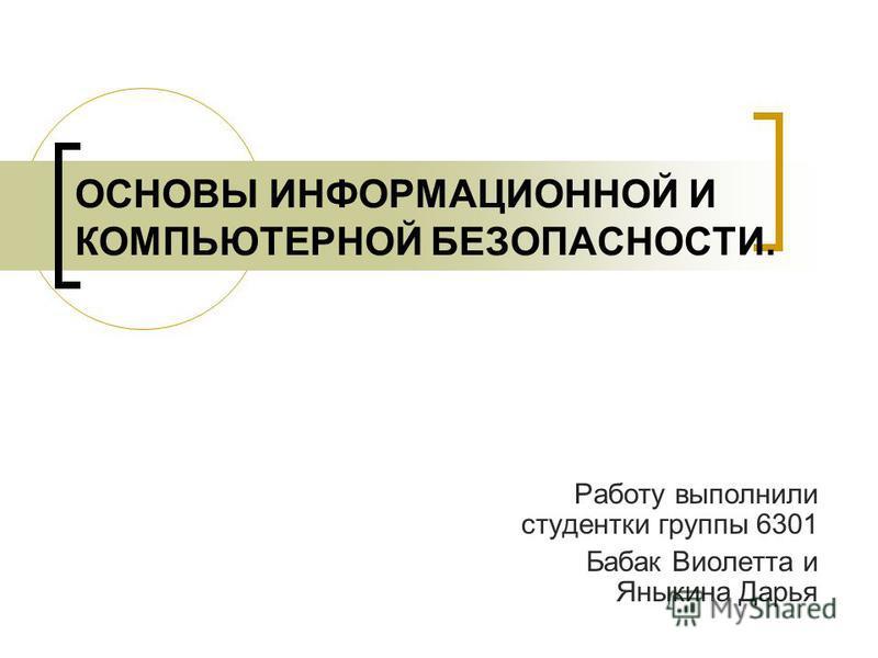 ОСНОВЫ ИНФОРМАЦИОННОЙ И КОМПЬЮТЕРНОЙ БЕЗОПАСНОСТИ. Работу выполнили студентки группы 6301 Бабак Виолетта и Яныкина Дарья