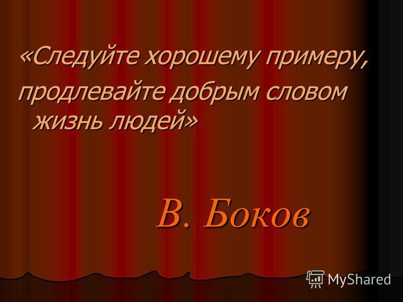 В. Боков В. Боков «Следуйте хорошему примеру, продлевайте добрмы словом жизнь людей»