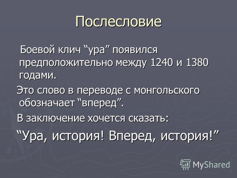 Послесловие Боевой клич ура появился предположительно между 1240 и 1380 годами. Боевой клич ура появился предположительно между 1240 и 1380 годами. Это слово в переводе с монгольского обозначает вперед. Это слово в переводе с монгольского обозначает