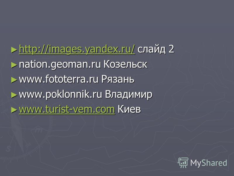 http://images.yandex.ru/ слайд 2 http://images.yandex.ru/ слайд 2 http://images.yandex.ru/ nation.geoman.ru Козельск nation.geoman.ru Козельск www.fototerra.ru Рязань www.fototerra.ru Рязань www.poklonnik.ru Владимир www.poklonnik.ru Владимир www.tur