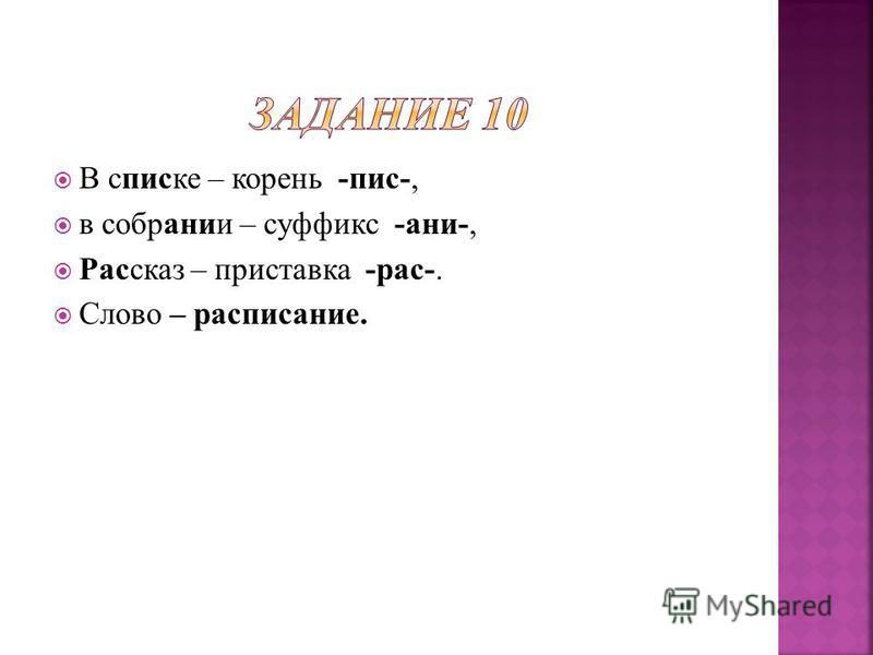 В списке – корень -пис-, в собрании – суффикс -ани-, Рассказ – приставка -рас-. Слово – расписание.