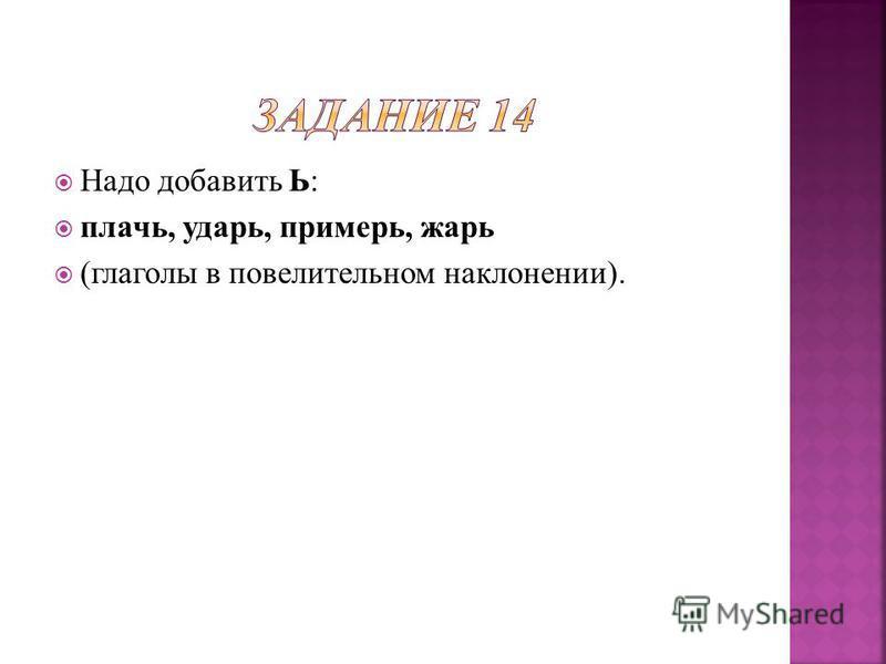 Надо добавить Ь: плачь, ударь, примерь, жарь (глаголы в повелительном наклонении).