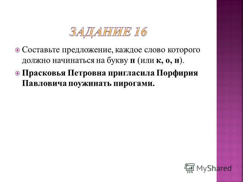 Составьте предложение, каждое слово которого должно начинаться на букву п (или к, о, н). Прасковья Петровна пригласила Порфирия Павловича поужинать пирогами.