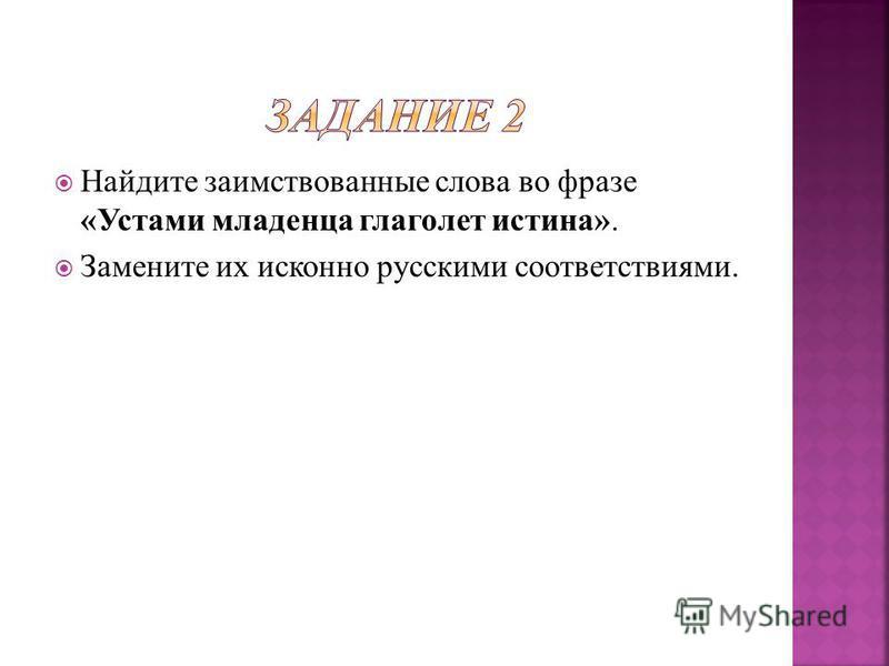 Найдите заимствованные слова во фразе «Устами младенца глаголет истина». Замените их исконно русскими соответствиями.