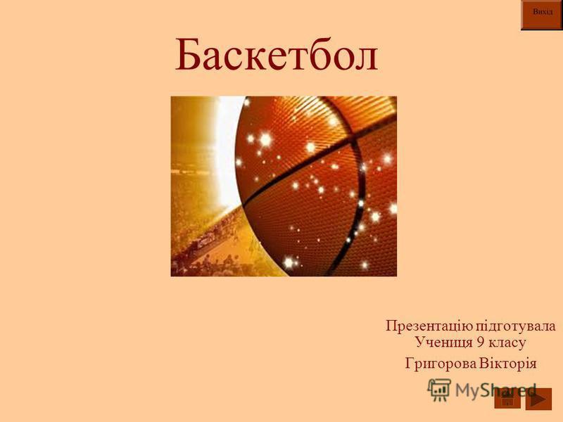 Баскетбол Презентацію підготувала Учениця 9 класу Григорова Вікторія
