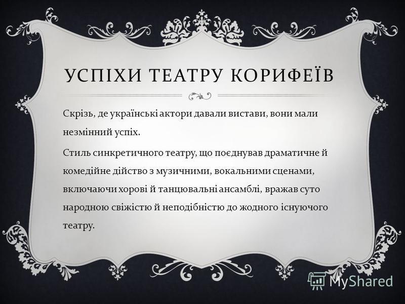 УСПІХИ ТЕАТРУ КОРИФЕЇВ Скрізь, де українські актори давали вистави, вони мали незмінний успіх. Стиль синкретичного театру, що поєднував драматичне й комедійне дійство з музичними, вокальними сценами, включаючи хорові й танцювальні ансамблі, вражав су
