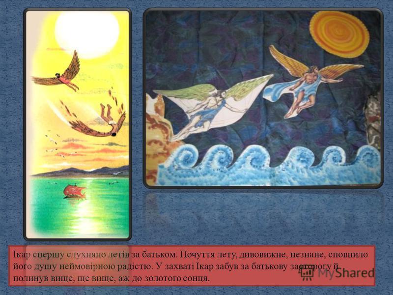 Ікар спершу слухняно летів за батьком. Почуття лету, дивовижне, незнане, сповнило його душу неймовірною радістю. У захваті Ікар забув за батькову засторогу й полинув вище, ще вище, аж до золотого сонця.