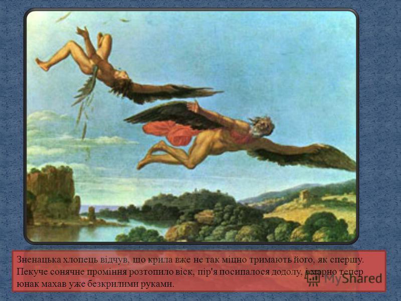 Зненацька хлопець відчув, що крила вже не так міцно тримають його, як спершу. Пекуче сонячне проміння розтопило віск, пір'я посипалося додолу, і марно тепер юнак махав уже безкрилими руками.