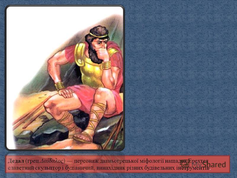 Деда́л (грец.Δαίδαλος) персонаж давньогрецької міфології нащадок Ерехтея славетний скульптор і будівничий, винахідник різних будівельних інструментів.