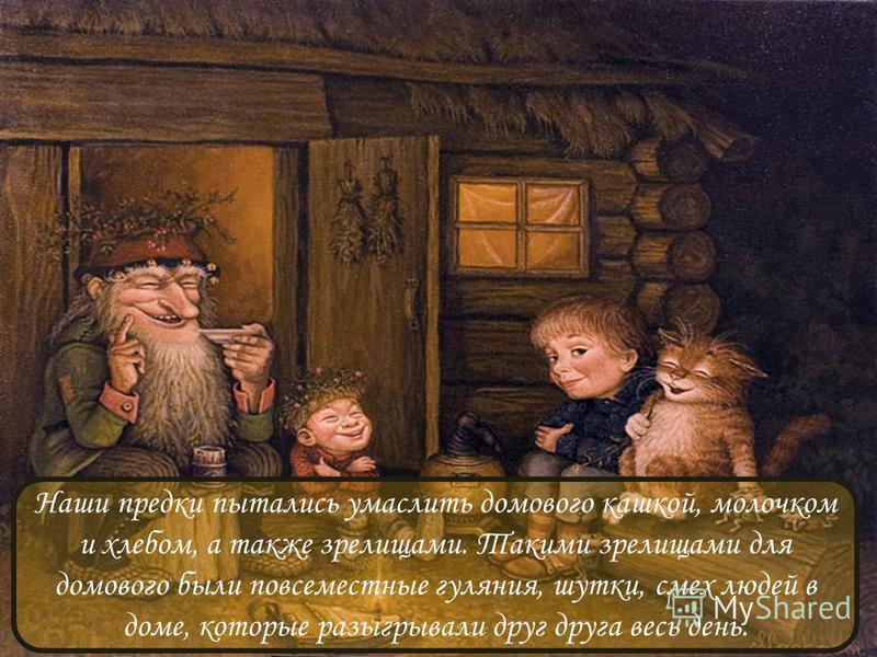 Наши предки пытались умаслить домового кашкой, молочком и хлебом, а также зрелищами. Такими зрелищами для домового были повсеместные гуляния, шутки, смех людей в доме, которые разыгрывали друг друга весь день.