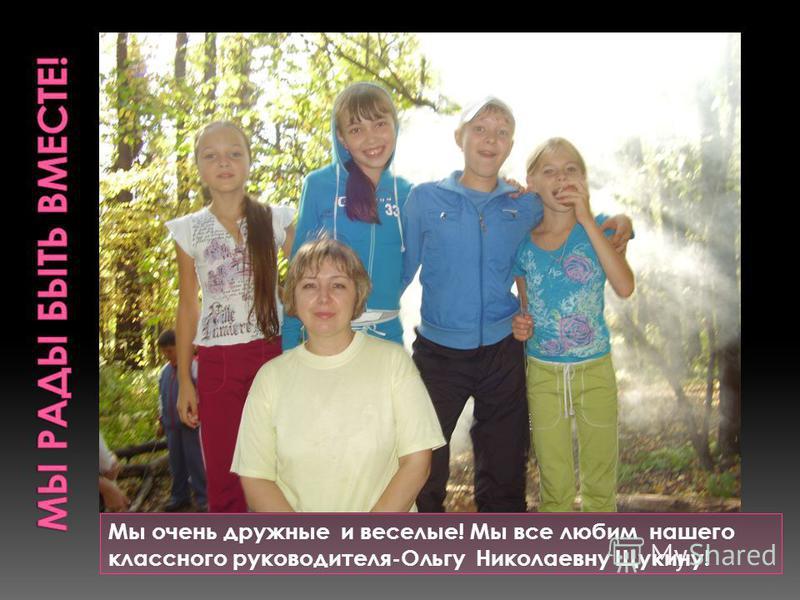 Мы очень дружные и веселые! Мы все любим нашего классного руководителя-Ольгу Николаевну Щукину!