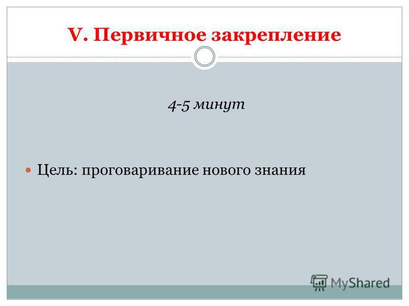 V. Первичное закрепление 4-5 минут Цель: проговаривание нового знания