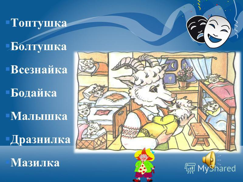 Топтушка Болтушка Всезнайка Бодайка Малышка Дразнилка Мазилка