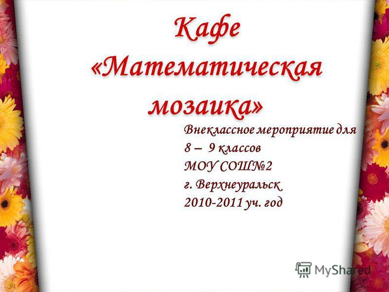 Кафе «Математическая мозаика» Внеклассное мероприятие для 8 – 9 классов МОУ СОШ2 г. Верхнеуральск 2010-2011 уч. год