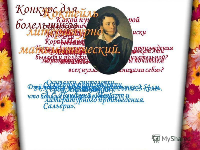 Какому русскому поэту принадлежат эти математические строки: «Мы почитаем всех нулями, а единицами себя»? Какой пушкинский герой говорил: «... Поверил Я алгеброй гармонию...» Сальери в произведении А.С. Пушкина «Моцарт и Сальери». А.С. Пушкину. Какая