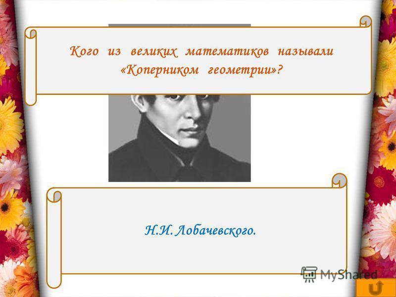 Кого из великих математиков называли «Коперником геометрии»? Н.И. Лобачевского.