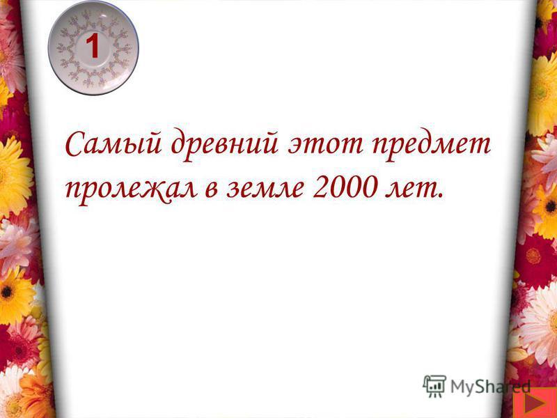 4,51 Самый древний этот предмет пролежал в земле 2000 лет.