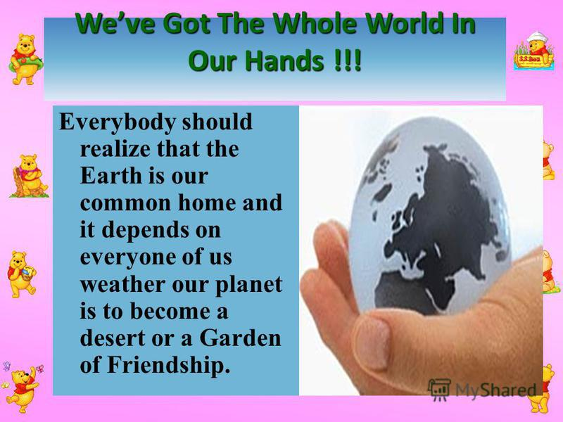 Weve Got The Whole World In Our Hands !!! Everybody should realize that the Earth is our common home and it depends on everyone of us weather our planet is to become a desert or a Garden of Friendship.