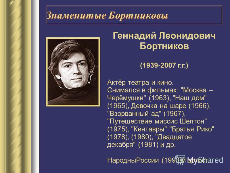 Геннадий Леонидович Бортников (1939-2007 г.г.) Актёр театра и кино. Снимался в фильмах: