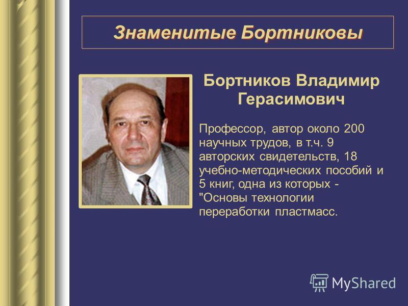 Бортников Владимир Герасимович Профессор, автор около 200 научных трудов, в т.ч. 9 авторских свидетельств, 18 учебно-методических пособий и 5 книг, одна из которых - Основы технологии переработки пластмасс. Знаменитые Бортниковы