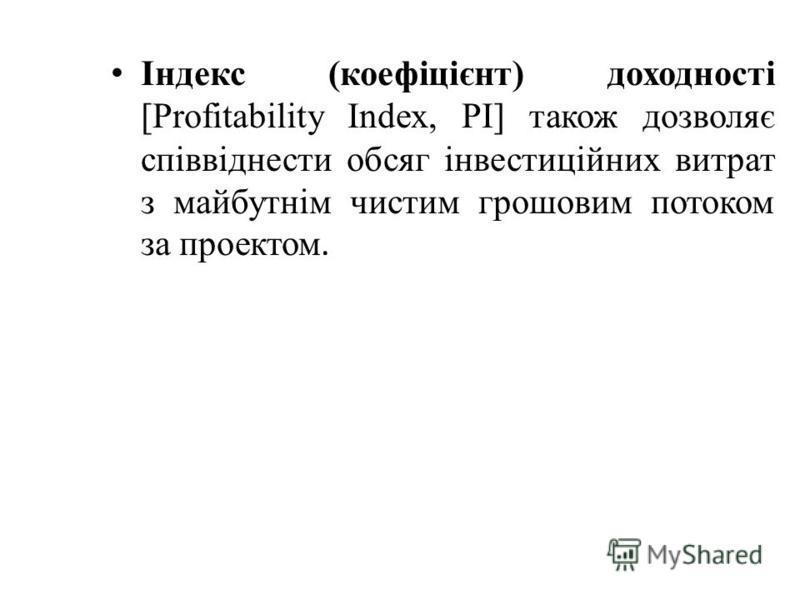 Індекс (коефіцієнт) доходності [Profіtabіlіty Іndex, PІ] також дозволяє співвіднести обсяг інвестиційних витрат з майбутнім чистим грошовим потоком за проектом.