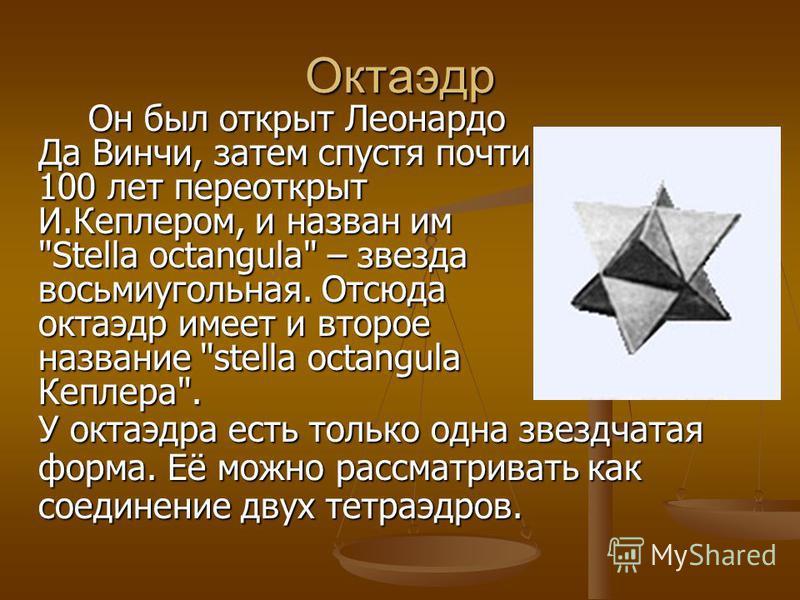 Октаэдр Он был открыт Леонардо Да Винчи, затем спустя почти 100 лет переоткрыт И.Кеплером, и назван им