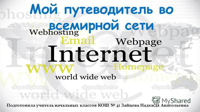 Мой путеводитель во всемирной сети Подготовила учитель начальных классов КОШ 41 Зайцева Надежда Анатольевна