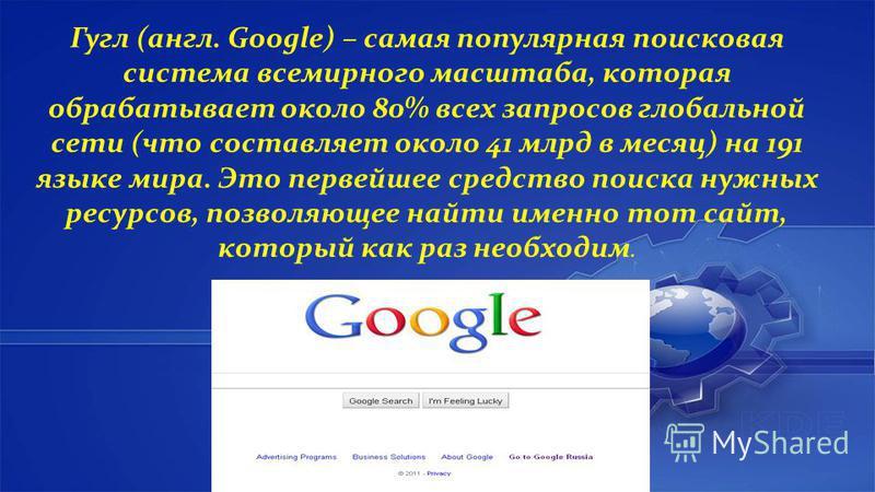 Гугл (англ. Google) – самая популярная поисковая система всемирного масштаба, которая обрабатывает около 80% всех запросов глобальной сети (что составляет около 41 млрд в месяц) на 191 языке мира. Это первейшее средство поиска нужных ресурсов, позвол