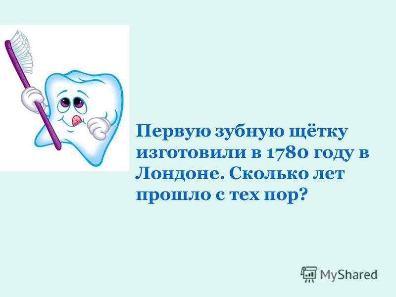 Первую зубную щётку изготовили в 1780 году в Лондоне. Сколько лет прошло с тех пор?