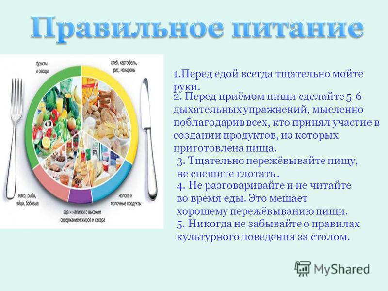 1. Перед едой всегда тщательно мойте руки. 2. Перед приёмом пищи сделайте 5-6 дыхательных упражнений, мысленно поблагодарив всех, кто принял участие в создании продуктов, из которых приготовлена пища. 3. Тщательно пережёвывайте пищу, не спешите глота
