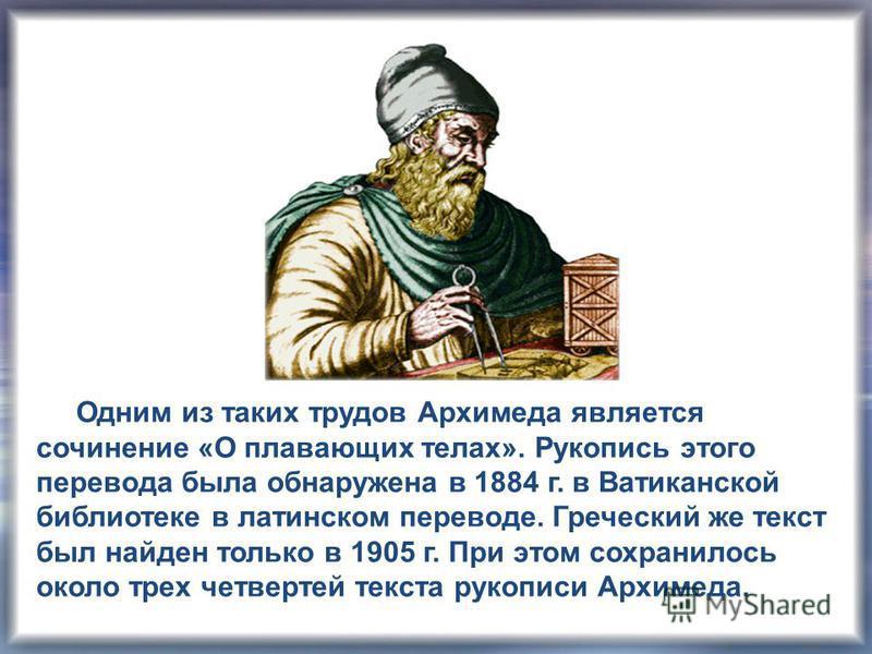Одним из таких трудов Архимеда является сочинение «О плавающих телах». Рукопись этого перевода была обнаружена в 1884 г. в Ватиканской библиотеке в латинском переводе. Греческий же текст был найден только в 1905 г. При этом сохранилось около трех чет