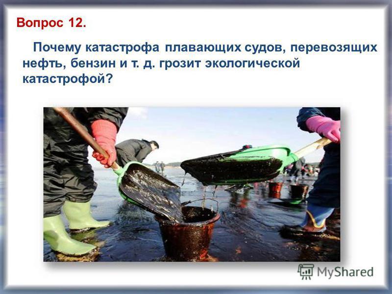 Почему катастрофа плавающих судов, перевозящих нефть, бензин и т. д. грозит экологической катастрофой? Вопрос 12.