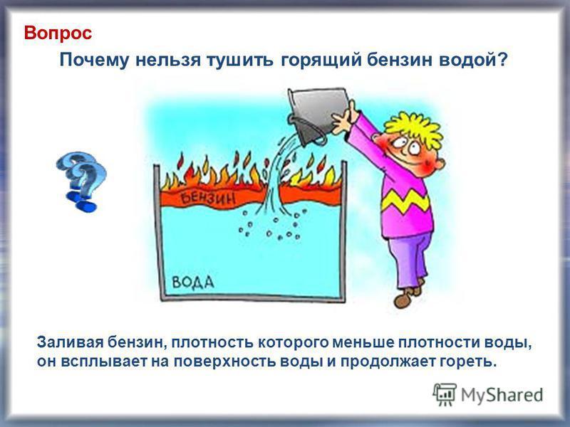 Почему нельзя тушить горящий бензин водой? Заливая бензин, плотность которого меньше плотности воды, он всплывает на поверхность воды и продолжает гореть. Вопрос