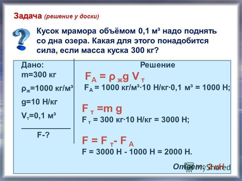 Задача Кусок мрамора объёмом 0,1 м³ надо поднять со дна озера. Какая для этого понадобится сила, если масса куска 300 кг? Дано: m=300 кг ρ ж =1000 кг/м³ g=10 Н/кг V т =0,1 м³ _______________ F-? Решение F А = ρ ж g V т F А = 1000 кг/м³·10 Н/кг·0,1 м³