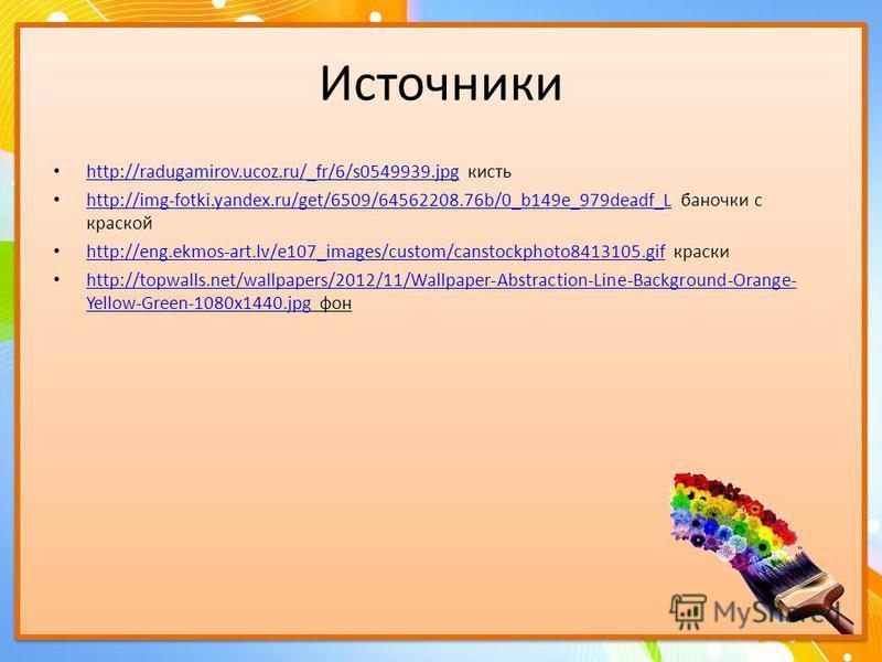 Источники http://radugamirov.ucoz.ru/_fr/6/s0549939. jpg кисть http://radugamirov.ucoz.ru/_fr/6/s0549939. jpg http://img-fotki.yandex.ru/get/6509/64562208.76b/0_b149e_979deadf_L баночки с краской http://img-fotki.yandex.ru/get/6509/64562208.76b/0_b14