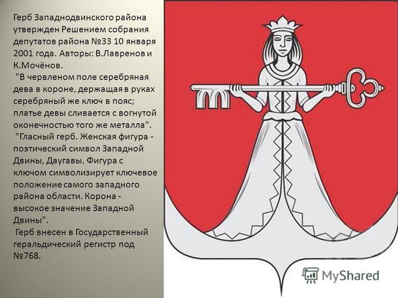 Герб Западнодвинского района утвержден Решением собрания депутатов района 33 10 января 2001 года. Авторы: В.Лавренов и К.Мочёнов.