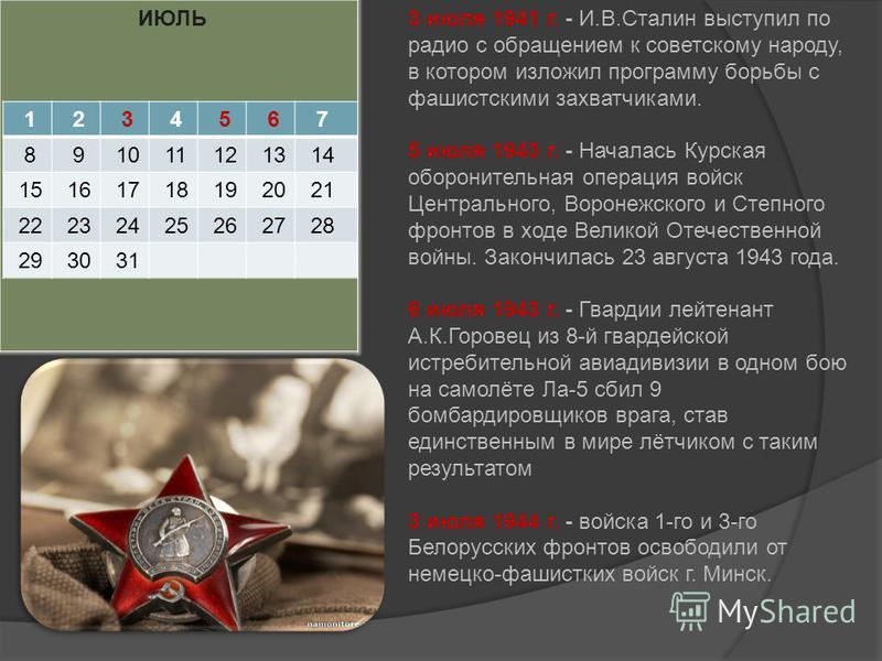 ИЮЛЬ 1 2 3 4 5 6 7 8 9 10 11 12 13 14 15 16 17 18 19 20 21 22 23 24 25 26 27 28 29 30 31 3 июля 1941 г. - И.В.Сталин выступил по радио с обращением к советскому народу, в котором изложил программу борьбы с фашистскими захватчиками. 5 июля 1943 г. - Н