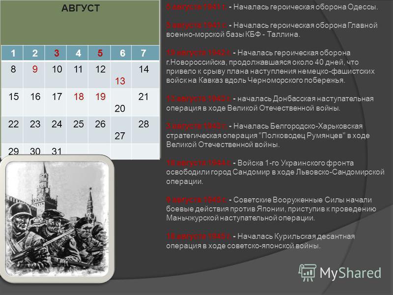 АВГУСТ 1 2 3 4 5 6 7 8 9 10 11 12 13 14 15 16 17 18 19 20 21 22 23 24 25 26 27 28 29 30 31 5 августа 1941 г. - Началась героическая оборона Одессы. 5 августа 1941 г. - Началась героическая оборона Главной военно-морской базы КБФ - Таллина. 19 августа