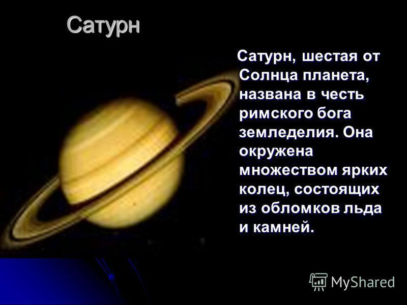 Сатурн Сатурн, шестая от Солнца планета, названа в честь римского бога земледелия. Она окружена множеством ярких колец, состоящих из обломков льда и камней. Сатурн, шестая от Солнца планета, названа в честь римского бога земледелия. Она окружена множ