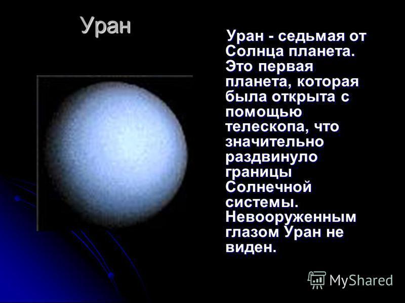 Уран Уран - седьмая от Солнца планета. Это первая планета, которая была открыта с помощью телескопа, что значительно раздвинуло границы Солнечной системы. Невооруженным глазом Уран не виден. Уран - седьмая от Солнца планета. Это первая планета, котор