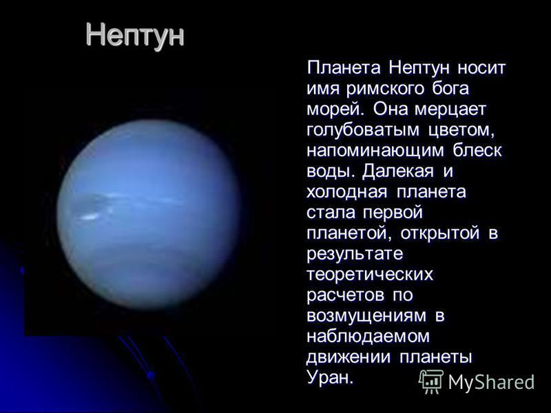 Нептун Планета Нептун носит имя римского бога морей. Она мерцает голубоватым цветом, напоминающим блеск воды. Далекая и холодная планета стала первой планетой, открытой в результате теоретических расчетов по возмущениям в наблюдаемом движении планеты