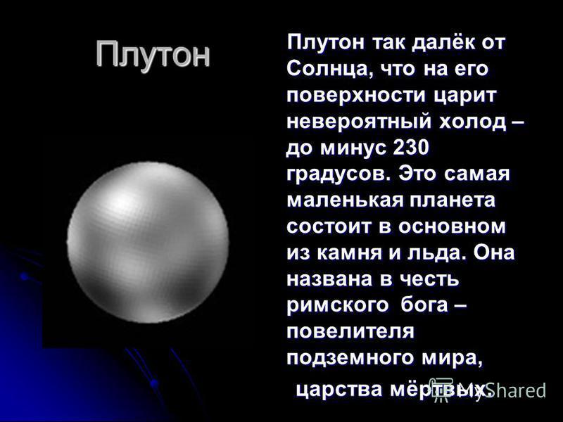 Плутон Плутон так далёк от Солнца, что на его поверхности царит невероятный холод – до минус 230 градусов. Это самая маленькая планета состоит в основном из камня и льда. Она названа в честь римского бога – повелителя подземного мира, Плутон так далё