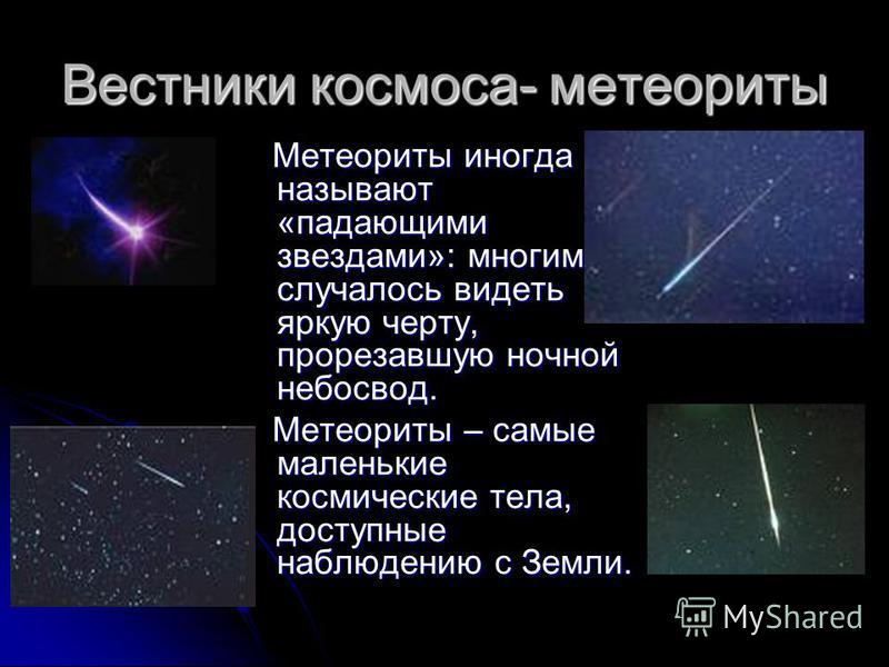 Вестники космоса- метеориты Метеориты иногда называют «падающими звездами»: многим случалось видеть яркую черту, прорезавшую ночной небосвод. Метеориты иногда называют «падающими звездами»: многим случалось видеть яркую черту, прорезавшую ночной небо
