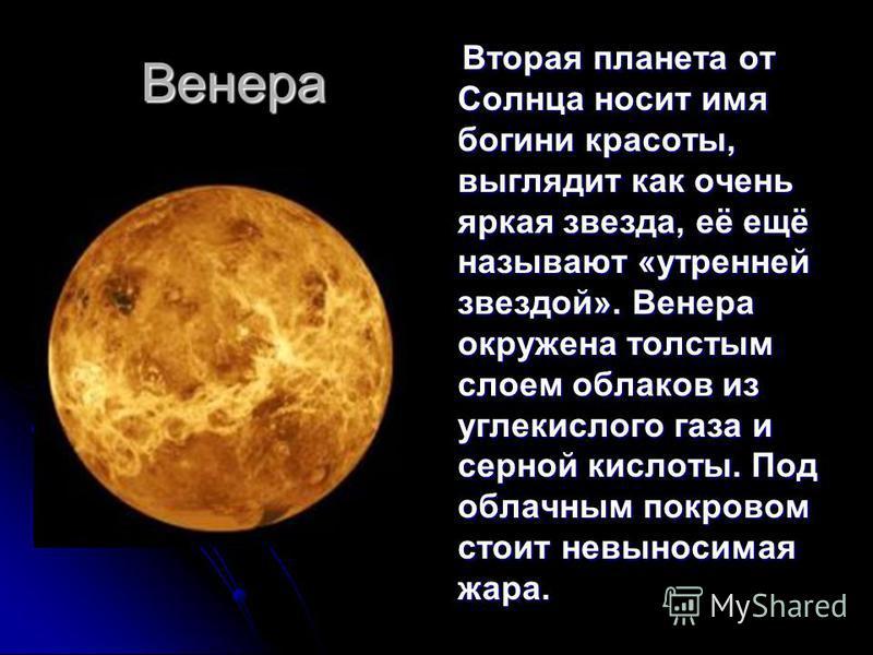 Венера Вторая планета от Солнца носит имя богини красоты, выглядит как очень яркая звезда, её ещё называют «утренней звездой». Венера окружена толстым слоем облаков из углекислого газа и серной кислоты. Под облачным покровом стоит невыносимая жара. В