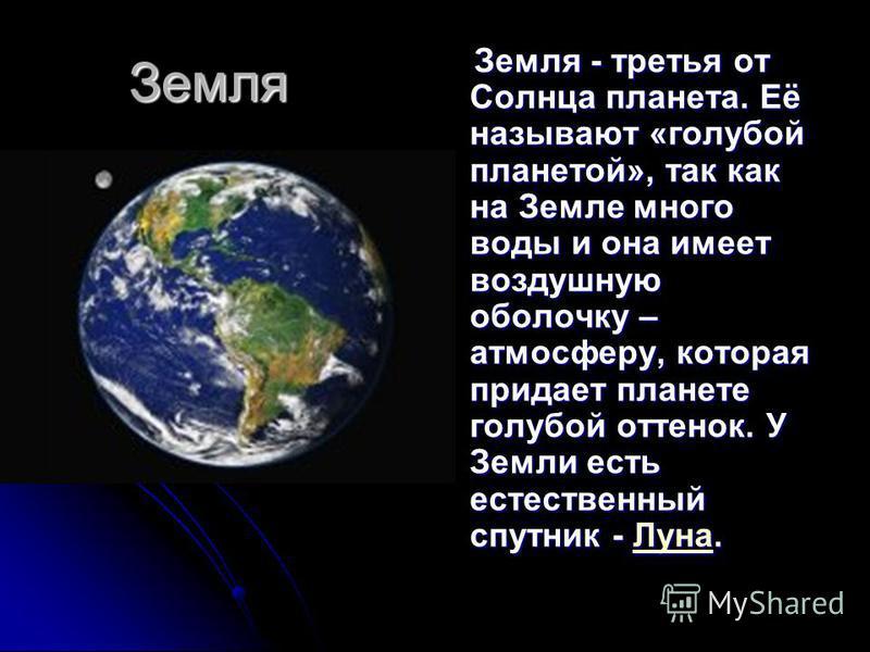 Земля Земля - третья от Солнца планета. Её называют «голубой планетой», так как на Земле много воды и она имеет воздушную оболочку – атмосферу, которая придает планете голубой оттенок. У Земли есть естественный спутник - Луна. Земля - третья от Солнц
